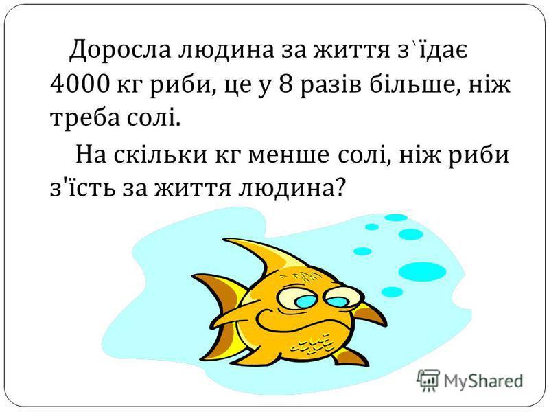 Доросла людина за життя з ` їдає 4000 кг риби, це у 8 разів більше, ніж треба солі. На скільки кг менше солі, ніж риби з ' їсть за життя людина ?