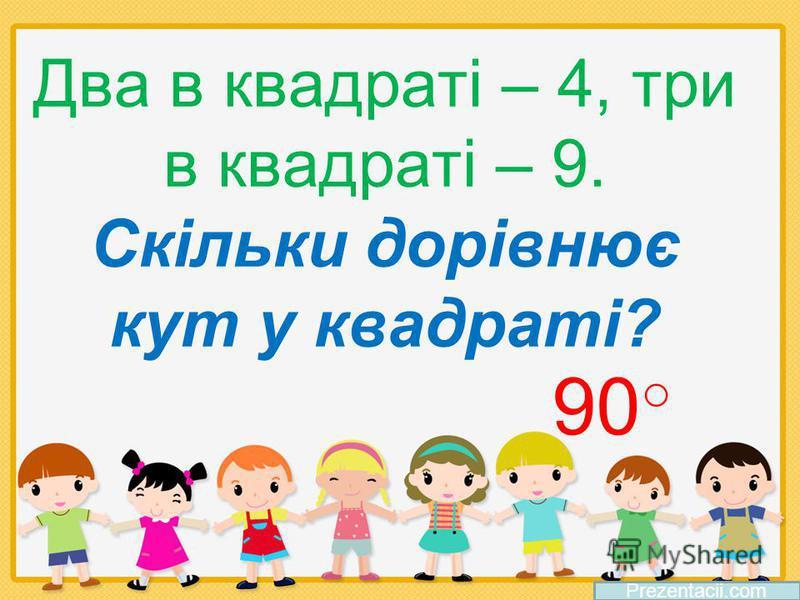 Два в квадраті – 4, три в квадраті – 9. Скільки дорівнює кут у квадраті? Prezentacii.com 90