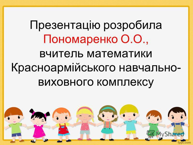 Презентацію розробила Пономаренко О.О., вчитель математики Красноармійського навчально- виховного комплексу