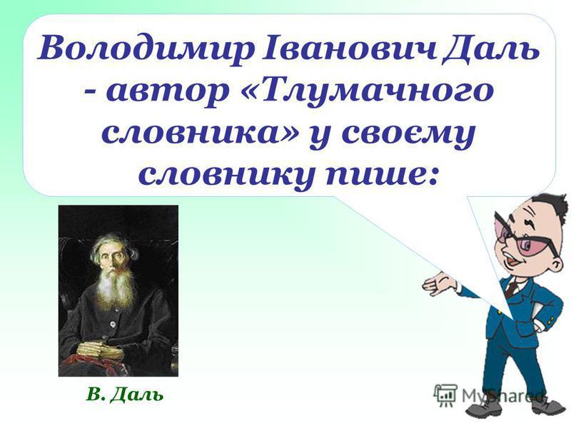 В. Даль Володимир Іванович Даль - автор «Тлумачного словника» у своєму словнику пише: