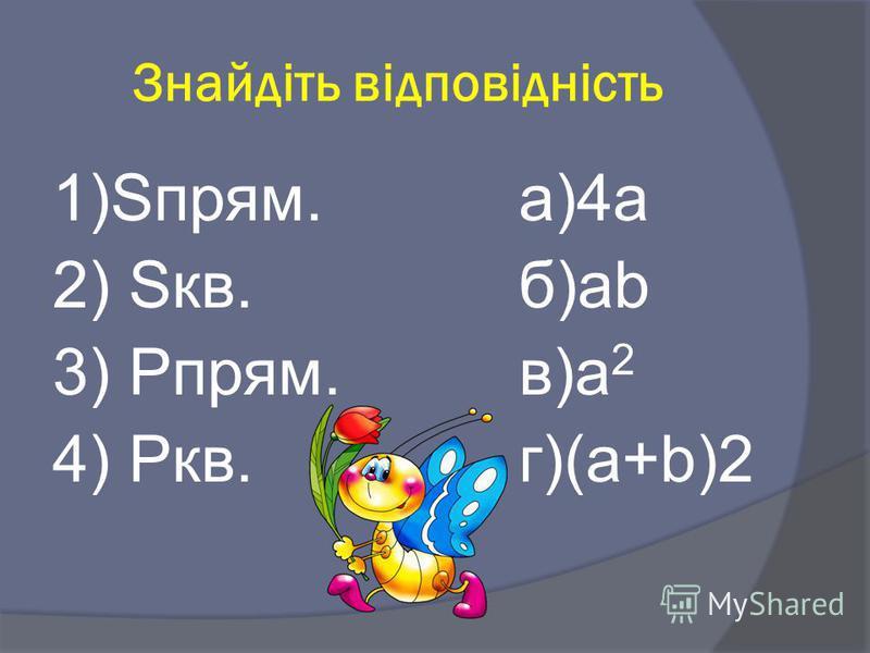 Знайдіть відповідність 1)Sпрям.а)4а 2) Sкв.б)аb 3) Рпрям.в)a 2 4) Ркв.г)(a+b)2