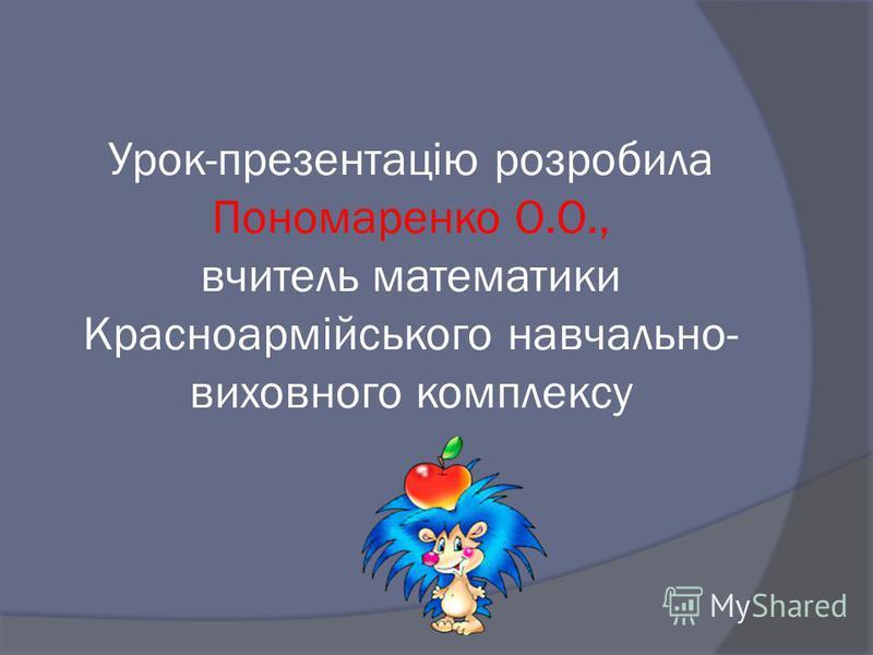 Урок-презентацію розробила Пономаренко О.О., вчитель математики Красноармійського навчально- виховного комплексу