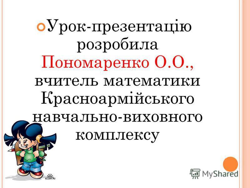 Урок-презентацію розробила Пономаренко О.О., вчитель математики Красноармійського навчально-виховного комплексу