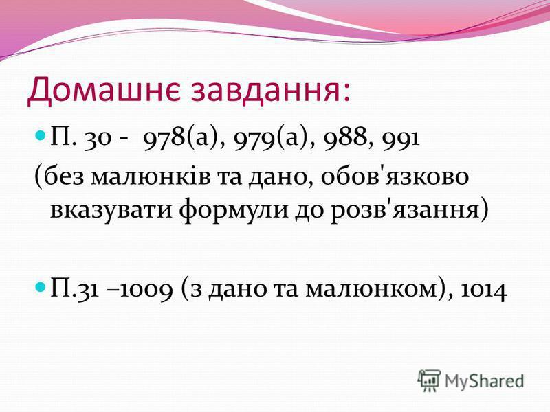 Домашнє завдання: П. 30 - 978(а), 979(а), 988, 991 (без малюнків та дано, обов'язково вказувати формули до розв'язання) П.31 –1009 (з дано та малюнком), 1014