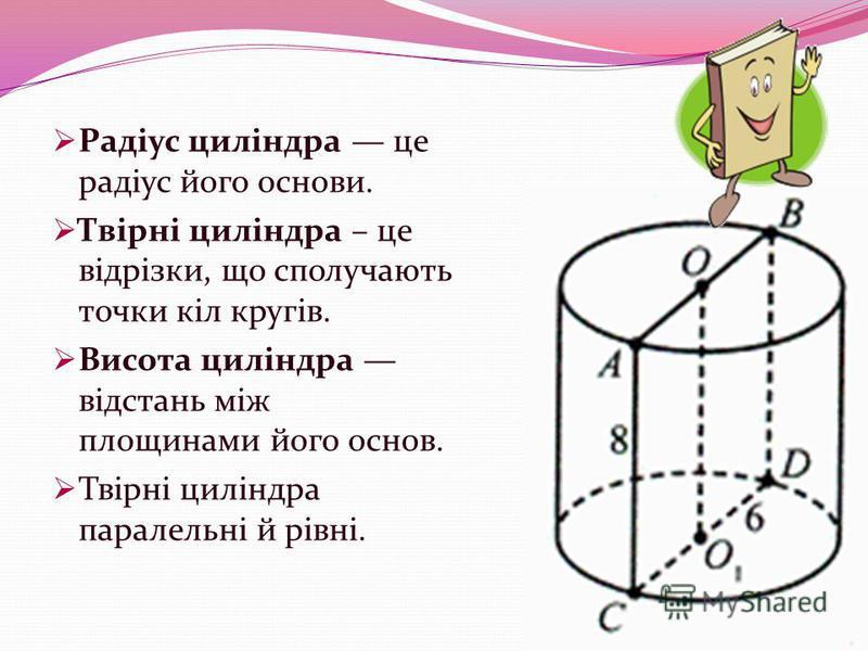 Радіус циліндра це радіус його основи. Твірні циліндра – це відрізки, що сполучають точки кіл кругів. Висота циліндра відстань між площинами його основ. Твірні циліндра паралельні й рівні.