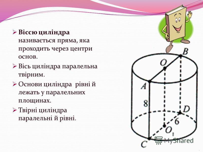 Віссю циліндра називається пряма, яка проходить через центри основ. Вісь циліндра паралельна твірним. Основи циліндра рівні й лежать у паралельних площинах. Твірні циліндра паралельні й рівні.