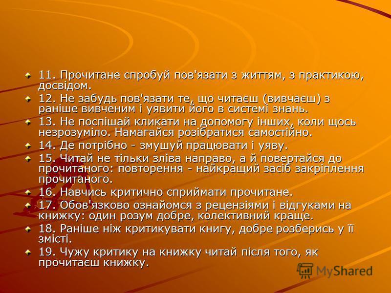 11. Прочитане спробуй пов'язати з життям, з практикою, досвідом. 11. Прочитане спробуй пов'язати з життям, з практикою, досвідом. 12. Не забудь пов'язати те, що читаєш (вивчаєш) з раніше вивченим і уявити його в системі знань. 12. Не забудь пов'язати
