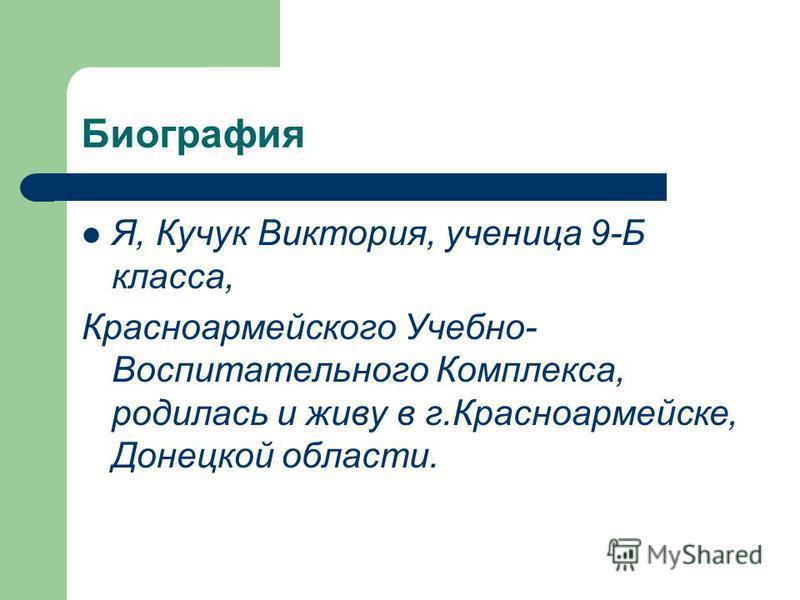 Биография Я, Кучук Виктория, ученица 9-Б класса, Красноармейского Учебно- Воспитательного Комплекса, родилась и живу в г.Красноармейске, Донецкой области.