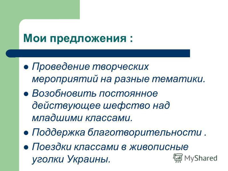 Мои предложения : Проведение творческих мероприятий на разные тематики. Возобновить постоянное действующее шефство над младшими классами. Поддержка благотворительности. Поездки классами в живописные уголки Украины.