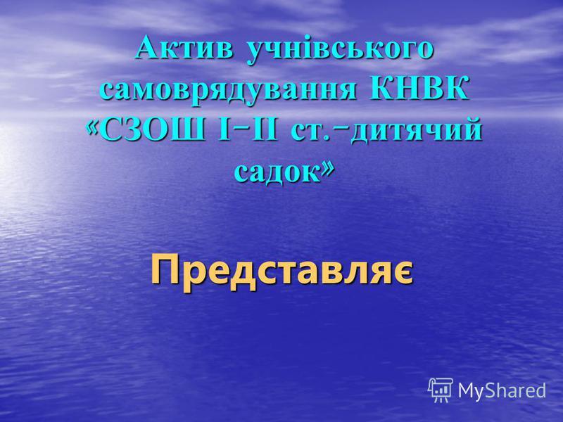 Актив учнівського самоврядування КНВК « СЗОШ І - ІІ ст.- дитячий садок » Представляє