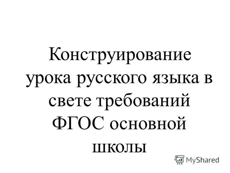 Конструирование урока русского языка в свете требований ФГОС основной школы