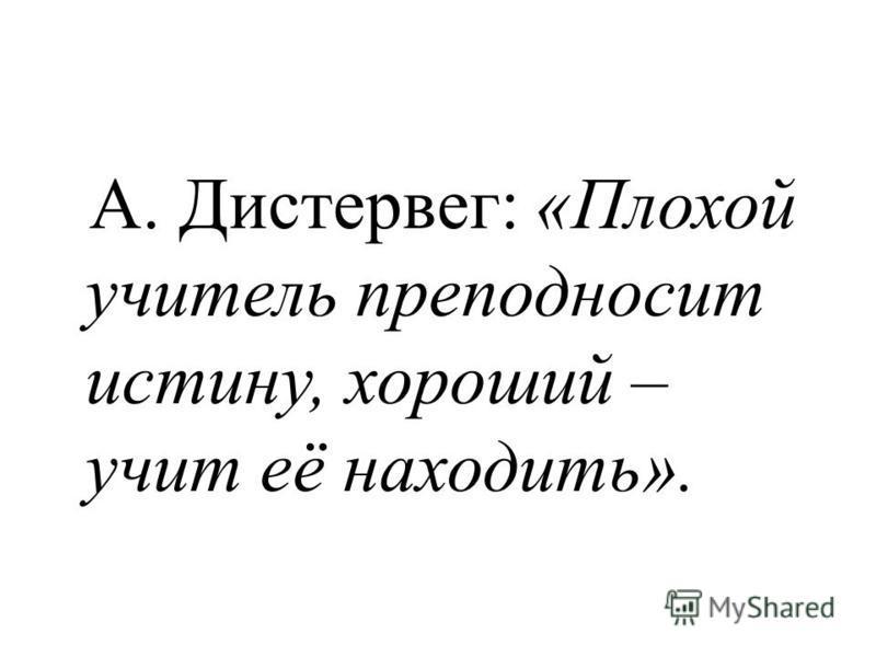 А. Дистервег: «Плохой учитель преподносит истину, хороший – учит её находить».