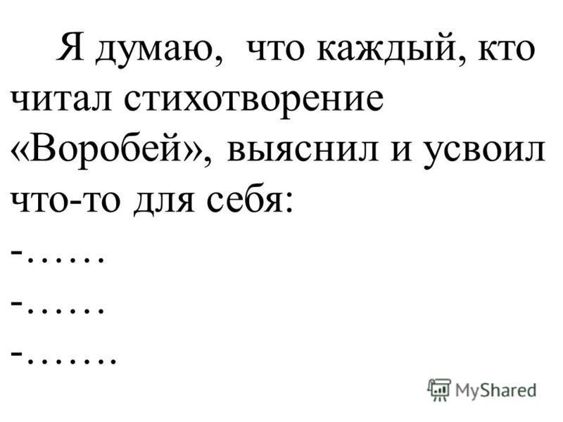 Я думаю, что каждый, кто читал стихотворение «Воробей», выяснил и усвоил что-то для себя: -…… -…….