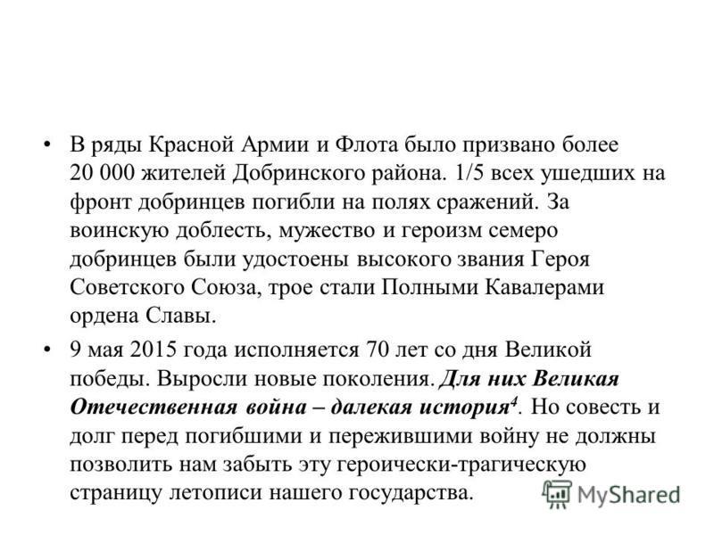 В ряды Красной Армии и Флота было призвано более 20 000 жителей Добринского района. 1/5 всех ушедших на фронт добринцев погибли на полях сражений. За воинскую доблесть, мужество и героизм семеро добринцев были удостоены высокого звания Героя Советско