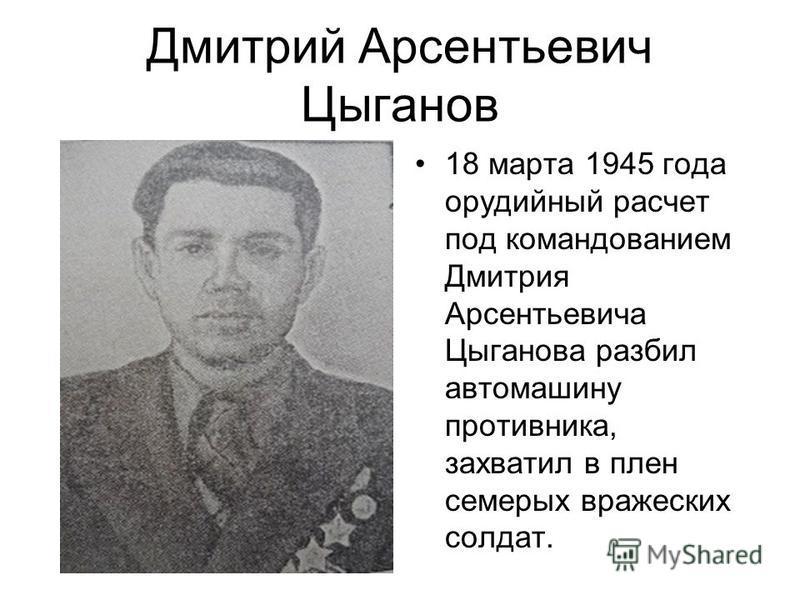 Дмитрий Арсентьевич Цыганов 18 марта 1945 года орудийный расчет под командованием Дмитрия Арсентьевича Цыганова разбил автомашину противника, захватил в плен семерых вражеских солдат.