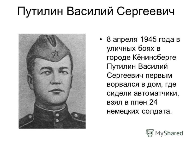 Путилин Василий Сергеевич 8 апреля 1945 года в уличных боях в городе Кёнинсберге Путилин Василий Сергеевич первым ворвался в дом, где сидели автоматчики, взял в плен 24 немецких солдата.
