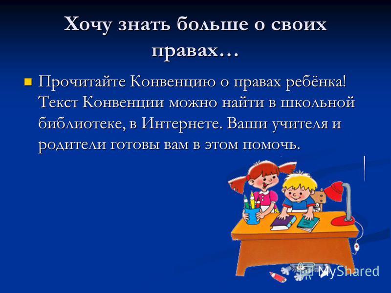 Хочу знать больше о своих правах… Прочитайте Конвенцию о правах ребёнка! Текст Конвенции можно найти в школьной библиотеке, в Интернете. Ваши учителя и родители готовы вам в этом помочь.