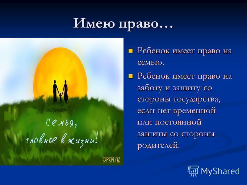 Имею право… Ребенок имеет право на семью. Ребенок имеет право на заботу и защиту со стороны государства, если нет временной или постоянной защиты со стороны родителей.