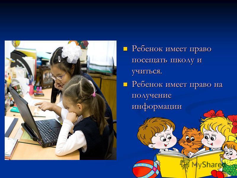 Ребенок имеет право посещать школу и учиться. Ребенок имеет право на получение информации