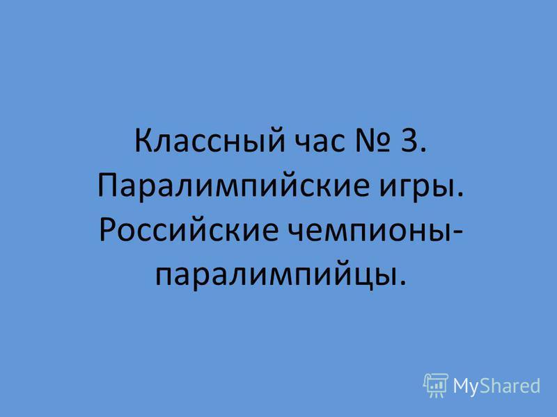 Классный час 3. Паралимпийские игры. Российские чемпионы- паралимпийцы.