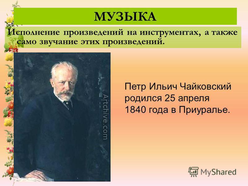 МУЗЫКА Исполнение произведений на инструментах, а также само звучание этих произведений. Петр Ильич Чайковский родился 25 апреля 1840 года в Приуралье.