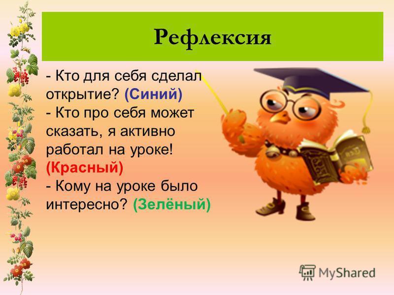 Рефлексия - Кто для себя сделал открытие? (Синий) - Кто про себя может сказать, я активно работал на уроке! (Красный) - Кому на уроке было интересно? (Зелёный)