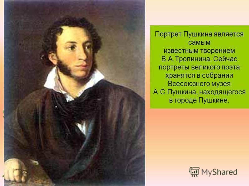 Портрет Пушкина является самым известным творением В.А.Тропинина. Сейчас портреты великого поэта хранятся в собрании Всесоюзного музея А.С.Пушкина, находящегося в городе Пушкине.