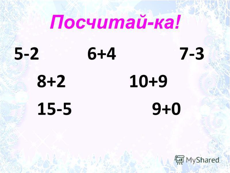 Посчитай-ка! 5-2 6+4 7-3 8+2 10+9 15-5 9+0