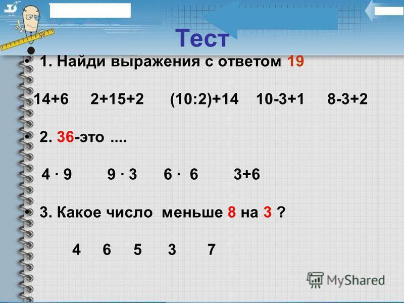 Тест 1. Найди выражения с ответом 19 14+6 2+15+2 (10:2)+14 10-3+1 8-3+2 2. 36-это.... 4 · 9 9 · 3 6 · 6 3+6 3. Какое число меньше 8 на 3 ? 4 6 5 3 7