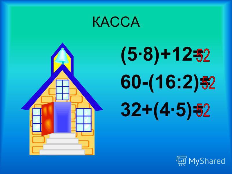 КАССА (5·8)+12= 60-(16:2)= 32+(4·5)=