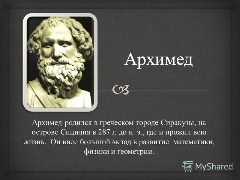 Архимед родился в греческом городе Сиракузы, на острове Сицилия в 287 г. до н. э., где и прожил всю жизнь. Он внес большой вклад в развитие математики, физики и геометрии.