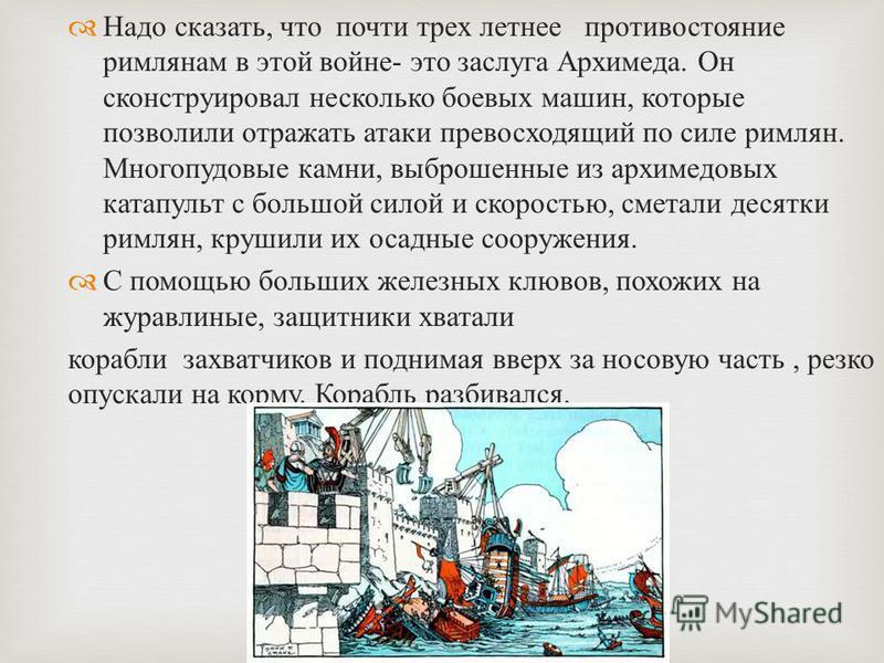 Надо сказать, что почти трех летнее противостояние римлянам в этой войне - это заслуга Архимеда. Он сконструировал несколько боевых машин, которые позволили отражать атаки превосходящий по силе римлян. Многопудовые камни, выброшенные из архимедовых к