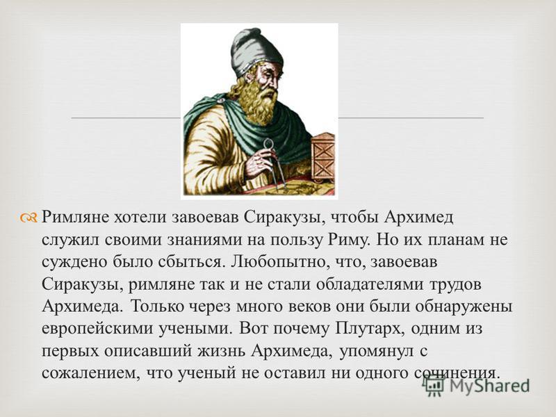 Римляне хотели завоевав Сиракузы, чтобы Архимед служил своими знаниями на пользу Риму. Но их планам не суждено было сбыться. Любопытно, что, завоевав Сиракузы, римляне так и не стали обладателями трудов Архимеда. Только через много веков они были обн