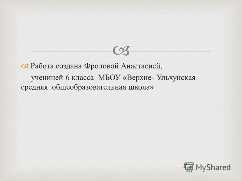 Работа создана Фроловой Анастасией, ученицей 6 класса МБОУ « Верхне - Ульхунская средняя общеобразовательная школа »
