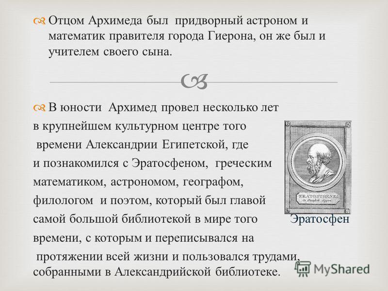 Отцом Архимеда был придворный астроном и математик правителя города Гиерона, он же был и учителем своего сына. В юности Архимед провел несколько лет в крупнейшем культурном центре того времени Александрии Египетской, где и познакомился с Эратосфеном,