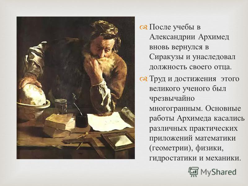 После учебы в Александрии Архимед вновь вернулся в Сиракузы и унаследовал должность своего отца. Труд и достижения этого великого ученого был чрезвычайно многогранным. Основные работы Архимеда касались различных практических приложений математики ( г