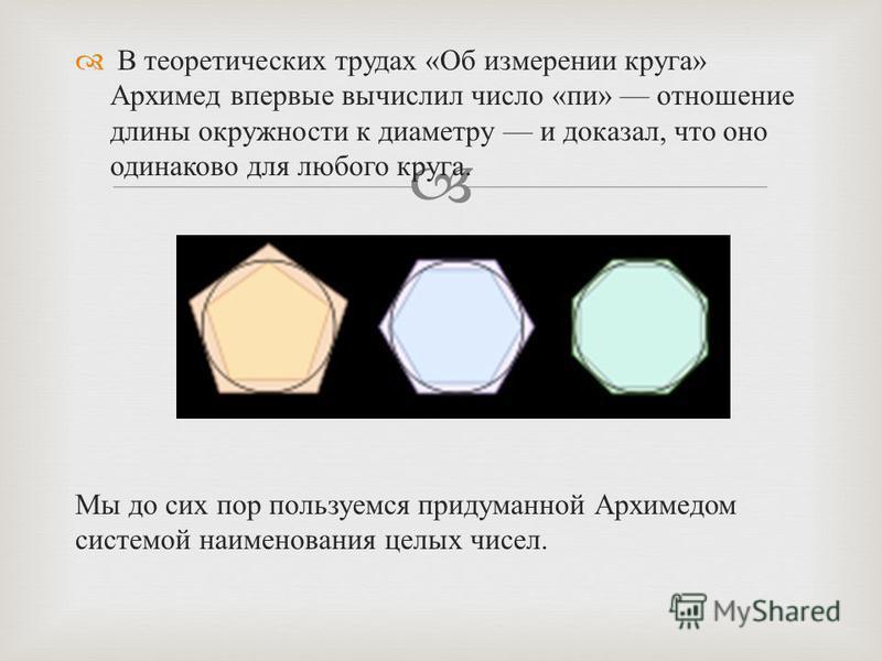 В теоретических трудах « Об измерении круга » Архимед впервые вычислил число « пи » отношение длины окружности к диаметру и доказал, что оно одинаково для любого круга. Мы до сих пор пользуемся придуманной Архимедом системой наименования целых чисел.