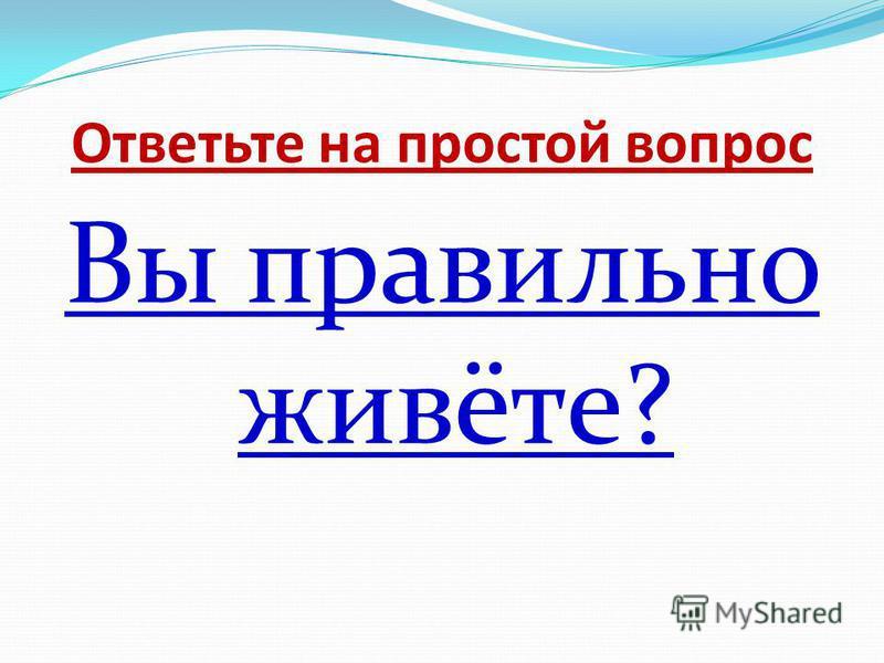 Ответьте на простой вопрос Вы правильно живёте?
