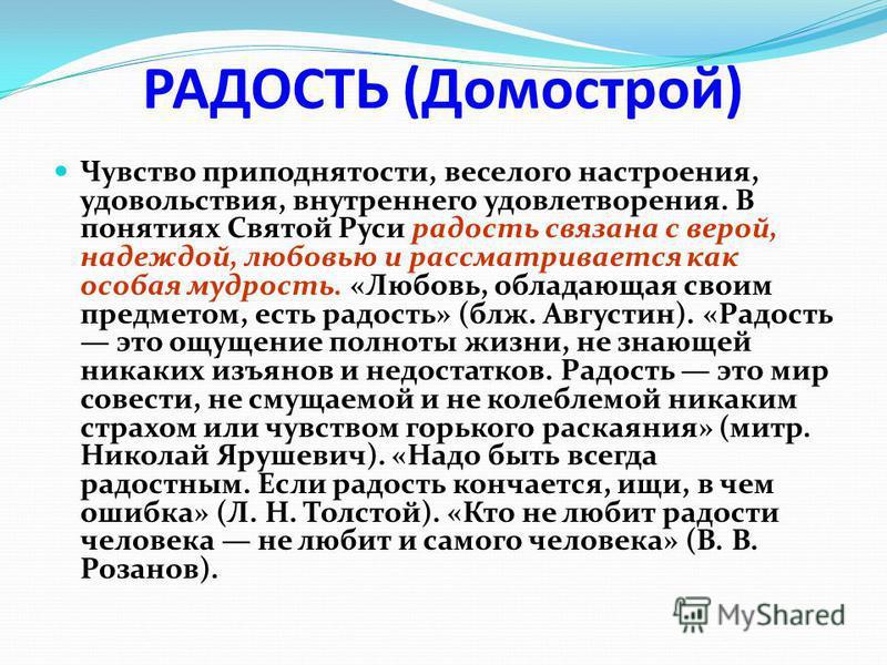 РАДОСТЬ (Домострой) Чувство приподнятости, веселого настроения, удовольствия, внутреннего удовлетворения. В понятиях Святой Руси радость связана с верой, надеждой, любовью и рассматривается как особая мудрость. «Любовь, обладающая своим предметом, ес