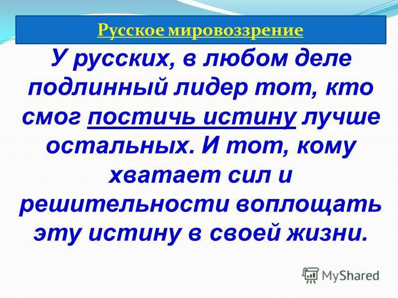 У русских, в любом деле подлинный лидер тот, кто смог постичь истину лучше остальных. И тот, кому хватает сил и решительности воплощать эту истину в своей жизни. Русское мировоззрение