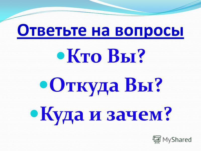 Ответьте на вопросы Кто Вы? Откуда Вы? Куда и зачем?