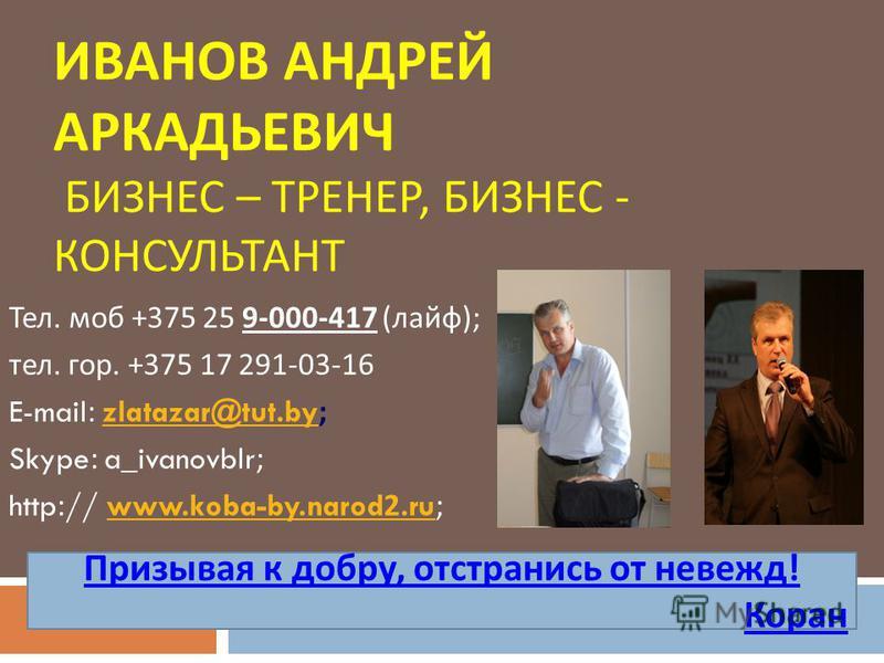 ИВАНОВ АНДРЕЙ АРКАДЬЕВИЧ БИЗНЕС – ТРЕНЕР, БИЗНЕС - КОНСУЛЬТАНТ Тел. моб +375 25 9-000-417 ( лайф ); тел. гор. +375 17 291-03-16 E-mail: zlatazar@tut.by;zlatazar@tut.by Skype: a_ivanovblr; http:// www.koba-by.narod2.ru;www.koba-by.narod2. ru Призывая