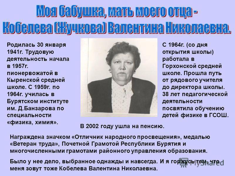Родилась 30 января 1941 г. Трудовую деятельность начала в 1957 г. пионервожатой в Кыренской средней школе. С 1959 г. по 1964 г. училась в Бурятском институте им. Д.Банзарова по специальности «физика, химия». С 1964 г. (со дня открытия школы) работала