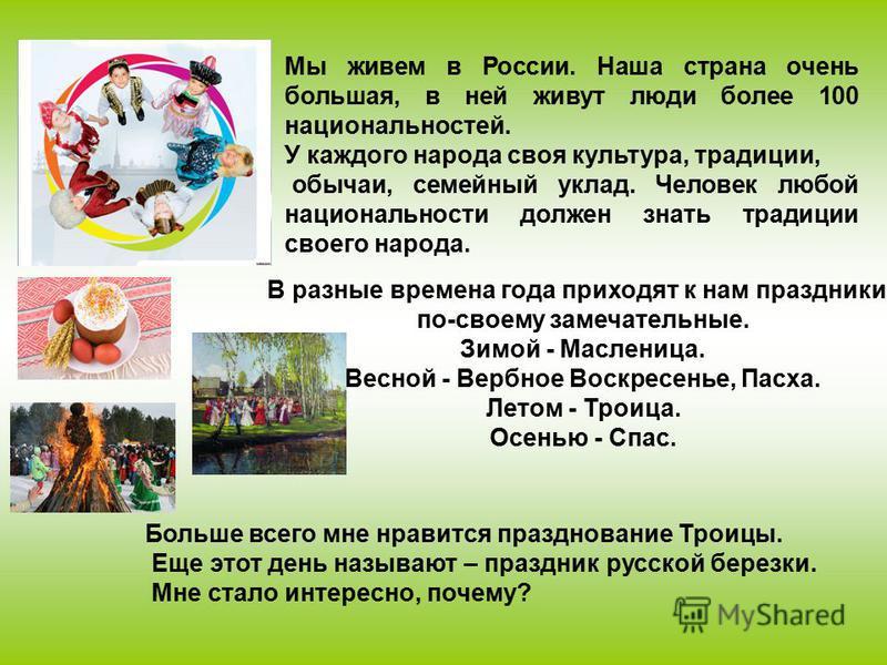Мы живем в России. Наша страна очень большая, в ней живут люди более 100 национальностей. У каждого народа своя культура, традиции, обычаи, семейный уклад. Человек любой национальности должен знать традиции своего народа. В разные времена года приход