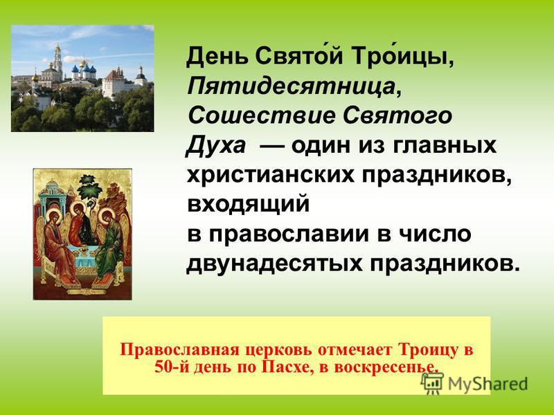 Православная церковь отмечает Троицу в 50-й день по Пасхе, в воскресенье. День Свято́й Тро́пиццы, Пятидесятница, Сошествие Святого Духа один из главных христианских праздников, входящий в православии в число двунадесятых праздников.