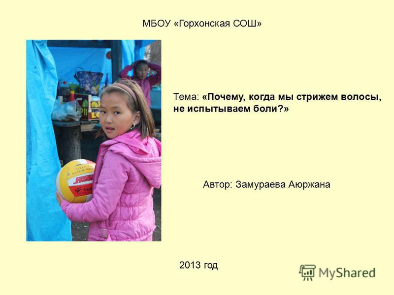 МБОУ «Горхонская СОШ» Автор: Замураева Аюржана 2013 год Тема: «Почему, когда мы стрижем волосы, не испытываем боли?»