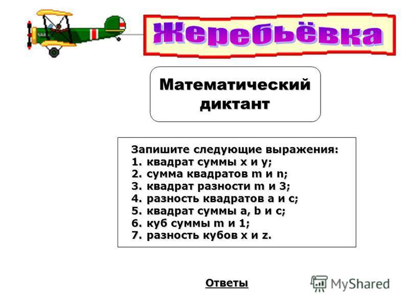 Математическийдиктант Ответы Запишите следующие выражения: 1. квадрат суммы х и у; 2. сумма квадратов m и n; 3. квадрат разности m и 3; 4. разность квадратов a и c; 5. квадрат суммы a, b и c; 6. куб суммы m и 1; 7. разность кубов x и z.