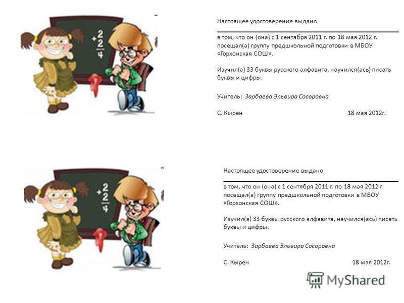 Настоящее удостоверение выдано ______________________________________________________ в том, что он (она) с 1 сентября 2011 г. по 18 мая 2012 г. посещал(а) группу предшкольной подготовки в МБОУ «Горхонская СОШ». Изучил(а) 33 буквы русского алфавита,