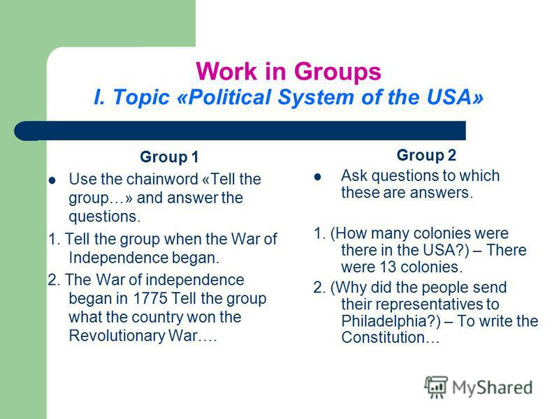 Work in Groups І. Topic «Political System of the USA» Group 1 Use the chainword «Tell the group…» and answer the questions. 1. Tell the group when the War of Independence began. 2. The War of independence began in 1775 Tell the group what the country