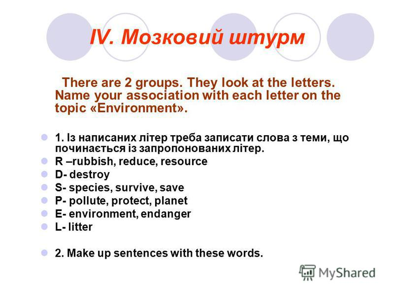IV. Мозковий штурм There are 2 groups. They look at the letters. Name your association with each letter on the topic «Environment». 1. Із написаних літер треба записати слова з теми, що починається із запропонованих літер. R –rubbish, reduce, resourc